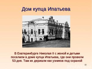 * Дом купца Ипатьева В Екатеринбурге Николая II с женой и детьми поселили в доме