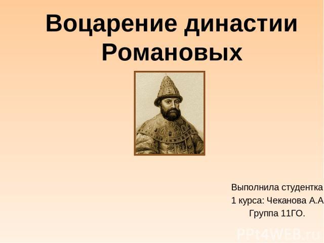Воцарение династии Романовых Выполнила студентка 1 курса: Чеканова А.А. Группа 11ГО.