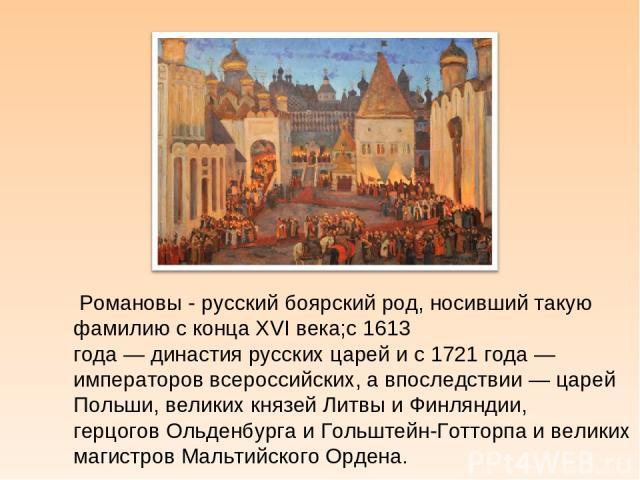 Романовы - русскийбоярскийрод, носивший такую фамилию с концаXVI века;с1613 года—династиярусских царейи с1721 года— императоров всероссийских, а впоследствии—царей Польши, великих князейЛитвыи Финляндии, герцоговОльденбургаи Гольштей…