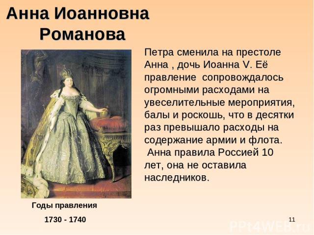 * Анна Иоанновна Романова Годы правления 1730 - 1740 Петра сменила на престоле Анна , дочь Иоанна V. Её правление сопровождалось огромными расходами на увеселительные мероприятия, балы и роскошь, что в десятки раз превышало расходы на содержание арм…