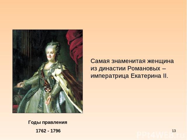 * Годы правления 1762 - 1796 Самая знаменитая женщина из династии Романовых – императрица Екатерина II.