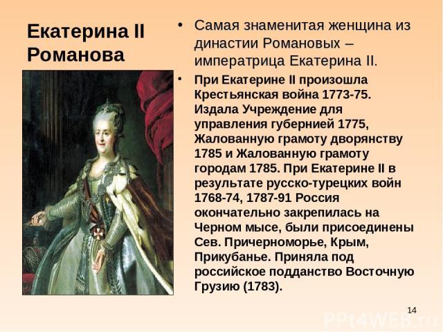 Екатерина II Романова Самая знаменитая женщина из династии Романовых – императрица Екатерина II. При Екатерине II произошла Крестьянская война 1773-75. Издала Учреждение для управления губернией 1775, Жалованную грамоту дворянству 1785 и Жалованную …