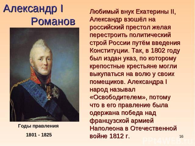 * Александр I Романов Годы правления 1801 - 1825 Любимый внук Екатерины II, Александр взошёл на российский престол желая перестроить политический строй России путём введения Конституции. Так, в 1802 году был издан указ, по которому крепостные кресть…