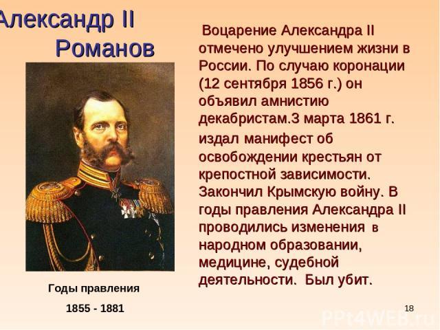 * Александр II Романов Годы правления 1855 - 1881 Воцарение Александра II отмечено улучшением жизни в России. По случаю коронации (12 сентября 1856 г.) он объявил амнистию декабристам.3 марта 1861 г. издал манифест об освобождении крестьян от крепос…
