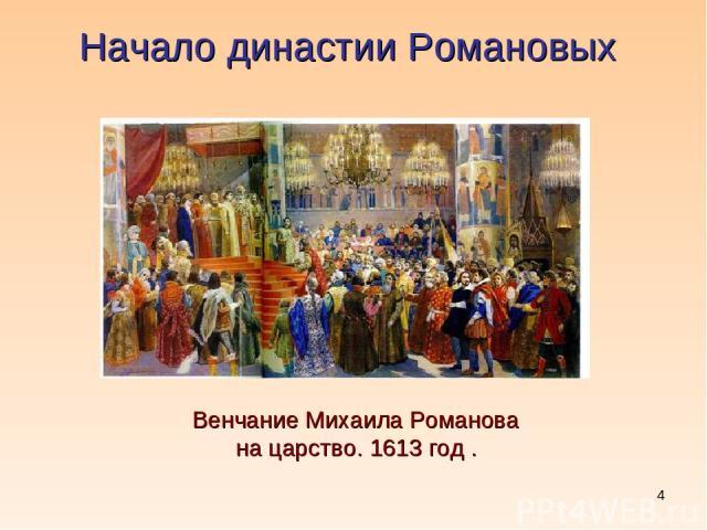 * Начало династии Романовых Венчание Михаила Романова на царство. 1613 год .