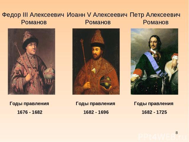 * Федор III Алексеевич Романов Иоанн V Алексеевич Романов Петр Алексеевич Романов Годы правления 1676 - 1682 Годы правления 1682 - 1696 Годы правления 1682 - 1725