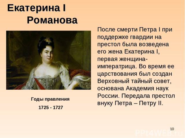 * Екатерина I Романова Годы правления 1725 - 1727 После смерти Петра I при поддержке гвардии на престол была возведена его жена Екатерина I, первая женщина-императрица. Во время ее царствования был создан Верховный тайный совет, основана Академия на…