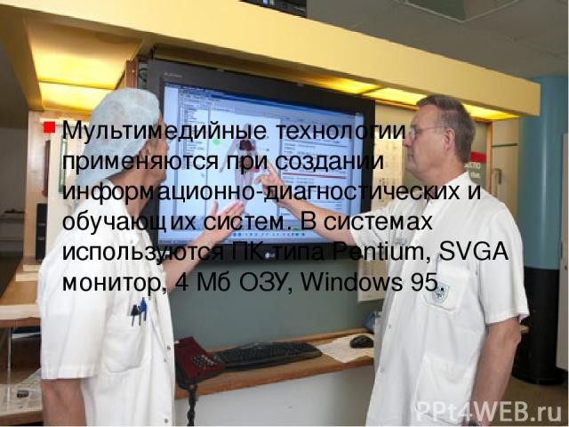 Мультимедийные технологии применяются при создании информационно-диагностических и обучающих систем. В системах используются ПК типа Pentium, SVGA монитор, 4 Мб ОЗУ, Windows 95.