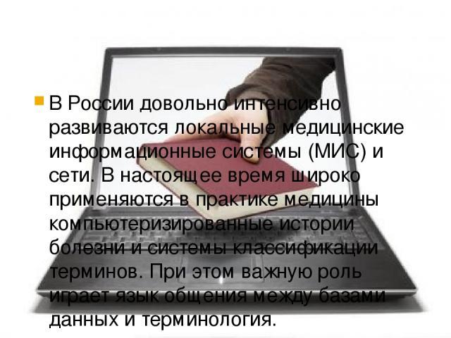 В России довольно интенсивно развиваются локальные медицинские информационные системы (МИС) и сети. В настоящее время широко применяются в практике медицины компьютеризированные истории болезни и системы классификации терминов. При этом важную роль …