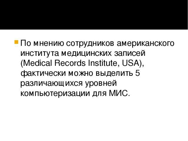 По мнению сотрудников американского института медицинских записей (Medical Records Institute, USA), фактически можно выделить 5 различающихся уровней компьютеризации для МИС.