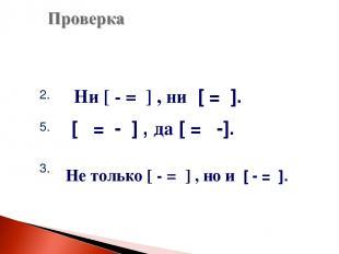 2. 5. 3. Ни [ - = ] , ни [ = ]. [ = - ] , да [ = -]. Не только [ - = ] , но и [