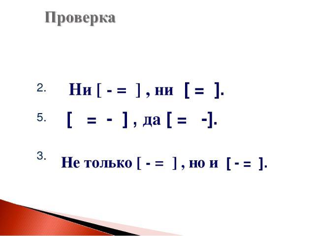 2. 5. 3. Ни [ - = ] , ни [ = ]. [ = - ] , да [ = -]. Не только [ - = ] , но и [ - = ].