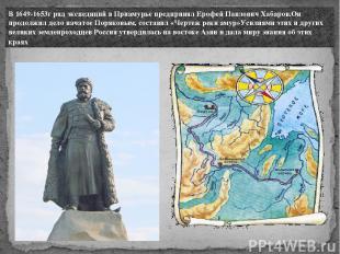 В 1649-1653г ряд экспедиций в Приамурье предпринял Ерофей Павлoвич Хабаров.Он пр