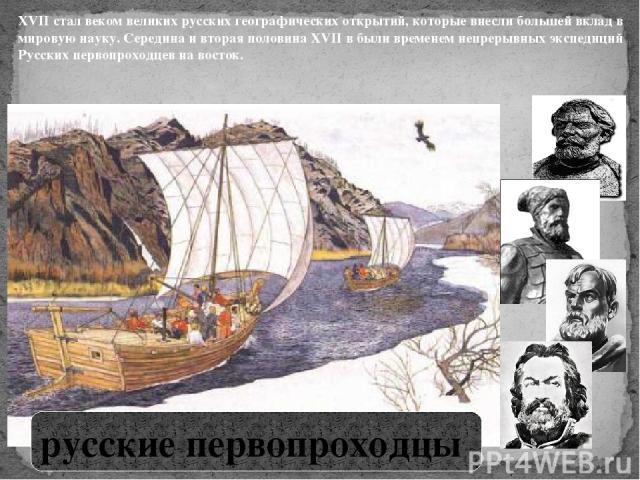 XVII стал веком великих русских географических открытий, которые внесли большей вклад в мировую науку. Середина и вторая половина XVII в были временем непрерывных экспедиций Русских первопроходцев на восток. русские первопроходцы