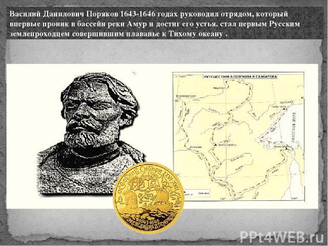 Василий Данилович Поряков 1643-1646 годах руководил отрядом, который впервые проник в бассейн реки Амур и достиг его устья. стал первым Русским землепроходцем совершившим плаванье к Тихому океану .