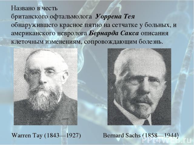 Названо в честь британского офтальмолога Уоррена Тея обнаружившего красное пятно на сетчатке у больных, и американского невролога Бернарда Сакса описания клеточным изменениям, сопровождающим болезнь. Warren Tay (1843—1927) Bernard Sachs (1858—1944)