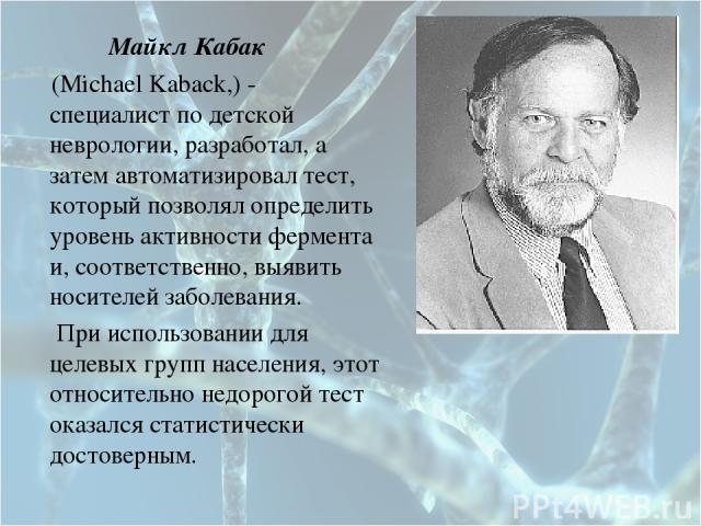 Майкл Кабак (Michael Kaback,) - специалист по детской неврологии, разработал, а затем автоматизировал тест, который позволял определить уровень активности фермента и, соответственно, выявить носителей заболевания. При использовании для целевых групп…