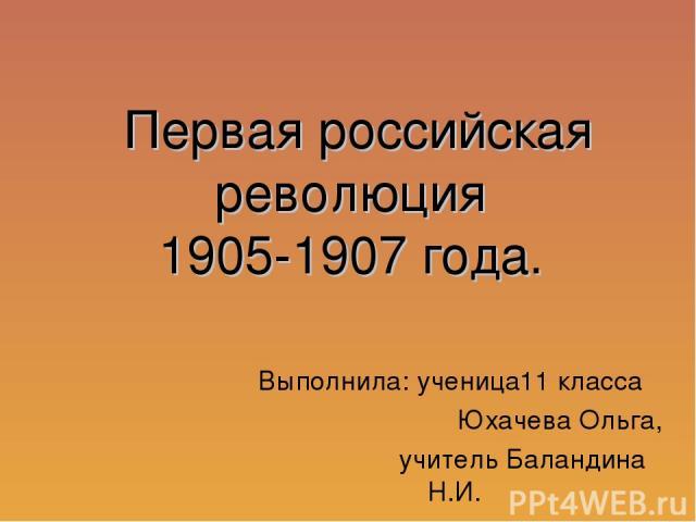 Первая российская революция 1905-1907 года. Выполнила: ученица11 класса Юхачева Ольга, учитель Баландина Н.И.