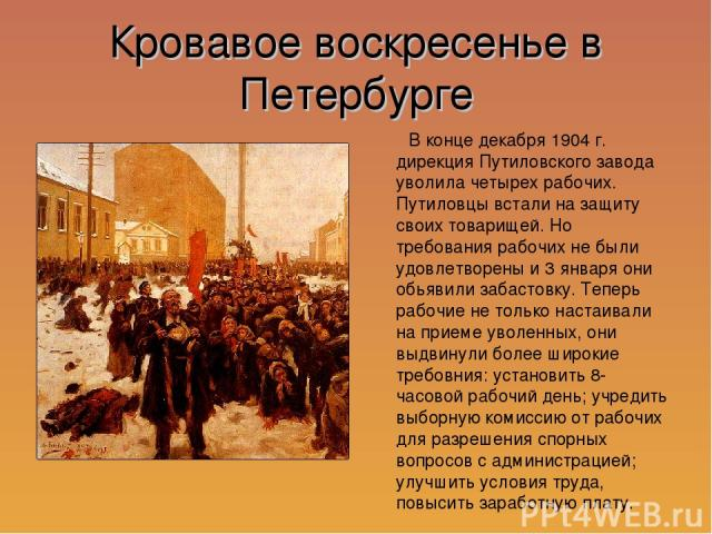 Кровавое воскресенье в Петербурге В конце декабря 1904 г. дирекция Путиловского завода уволила четырех рабочих. Путиловцы встали на защиту своих товарищей. Но требования рабочих не были удовлетворены и 3 января они обьявили забастовку. Теперь рабочи…