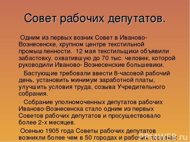 Совет рабочих депутатов. Одним из первых возник Совет в Иваново-Вознесенске, крупном центре текстильной промышленности. 12 мая текстильщики объявили забастовку, охватившую до 70 тыс. человек, которой руководили Иваново- Вознесенские большевики. Баст…