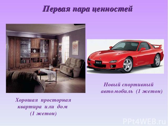 Первая пара ценностей Новый спортивный автомобиль (1 жетон) Хорошая просторная квартира или дом (1 жетон)