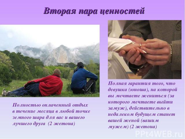 Вторая пара ценностей Полностью оплаченный отдых в течение месяца в любой точке земного шара для вас и вашего лучшего друга (2 жетона) Полная гарантия того, что девушка (юноша), на которой вы мечтаете жениться (за которого мечтаете выйти замуж), дей…
