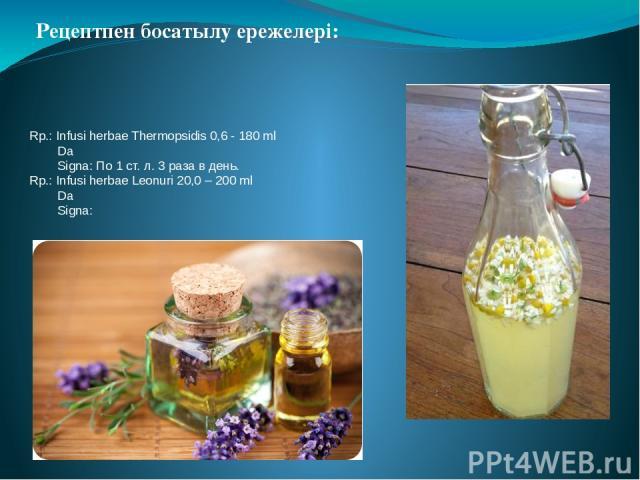 Rp.: Infusi herbae Thermopsidis 0,6 - 180 ml   Da Signa: По 1 ст. л. 3 раза в день. Rp.: Infusi herbae Leonuri 20,0 – 200 ml Da Signa: Рецептпен босатылу ережелері: