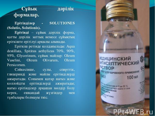 Ерітінділер - SOLUTIONES (Solutio, Solutionis). Ерітінді – сұйық дәрілік форма, қатты дәрілік заттың немесе сұйықтың еріткіште ерітілуі арқылы алынады. Еріткіш ретінде қолданылады: Aqua destillata, Spititus aethylicus 70%, 90%, 95%, Glycerinum, сұйы…