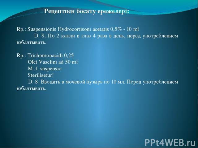 Rp.: Suspensionis Hydrocortisoni acetatis 0,5% - 10 ml  D. S. По 2 капли в глаз 4 раза в день, перед употреблением взбалтывать. Rp.: Trichomonacidi 0,25  Olei Vaselini ad 50 ml  M. f. suspensio  Sterilisetur!  D. S. Вводить в мочев…