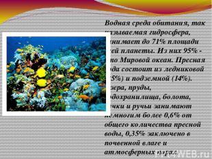 Водная среда обитания, так называемая гидросфера, занимает до 71% площади всей п