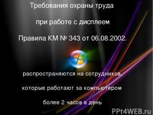 Требования охраны труда при работе с дисплеем Правила КМ № 343 от 06.08.2002. ра