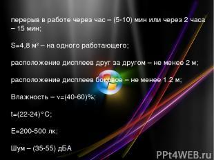 перерыв в работе через час – (5-10) мин или через 2 часа – 15 мин; S=4,8 м2 – на