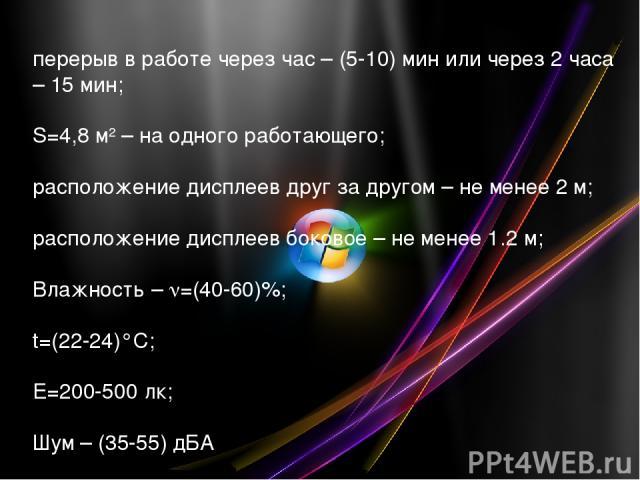 перерыв в работе через час – (5-10) мин или через 2 часа – 15 мин; S=4,8 м2 – на одного работающего; расположение дисплеев друг за другом – не менее 2 м; расположение дисплеев боковое – не менее 1.2 м; Влажность – =(40-60)%; t=(22-24)°C; E=200-500 л…