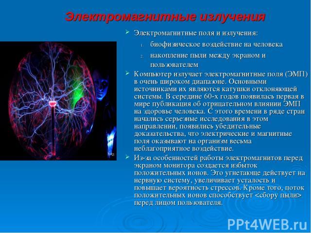 Электромагнитные излучения Электромагнитные поля и излучения: биофизическое воздействие на человека накопление пыли между экраном и пользователем Компьютер излучает электромагнитные поля (ЭМП) в очень широком диапазоне. Основными источниками их явля…