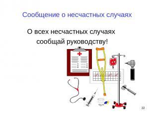 Сообщение о несчастных случаях О всех несчастных случаях сообщай руководству! *
