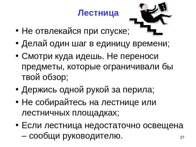 Лестница Не отвлекайся при спуске; Делай один шаг в единицу времени; Смотри куда идешь. Не переноси предметы, которые ограничивали бы твой обзор; Держись одной рукой за перила; Не собирайтесь на лестнице или лестничных площадках; Если лестница недос…