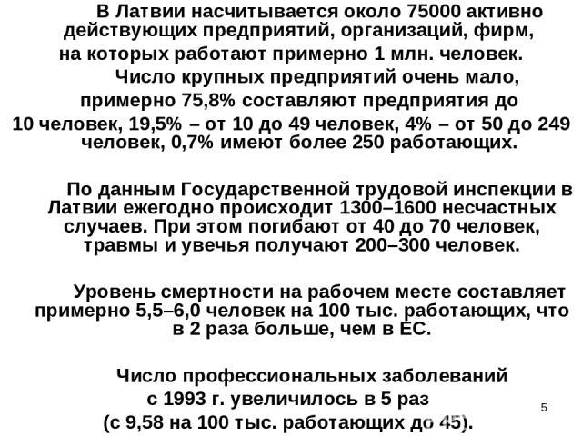 В Латвии насчитывается около 75000 активно действующих предприятий, организаций, фирм, на которых работают примерно 1 млн. человек. Число крупных предприятий очень мало, примерно 75,8% составляют предприятия до 10 человек, 19,5% – от 10 до 49 челове…