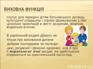 слугує для передачі дітям батьківського досвіду, культурної спадщини і сприяє фо
