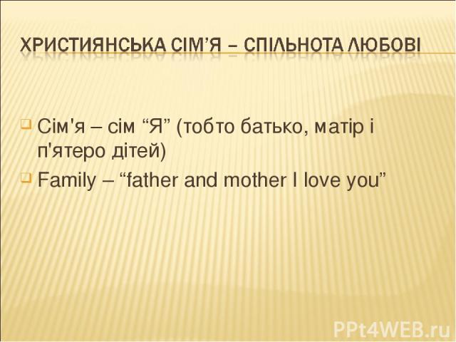 "Сім'я – сім ""Я"" (тобто батько, матір і п'ятеро дітей) Family – ""father and mother I love you"""