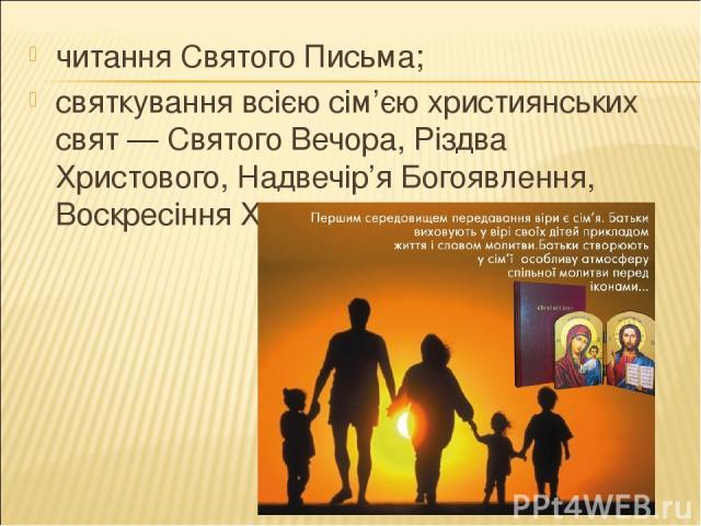 читання Святого Письма; святкування всією сім'єю християнських свят — Святого Вечора, Різдва Христового, Надвечір'я Богоявлення, Воскресіння Христового….