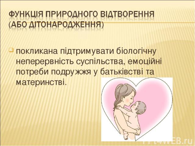покликана підтримувати біологічну неперервність суспільства, емоційні потреби подружжя у батьківстві та материнстві.