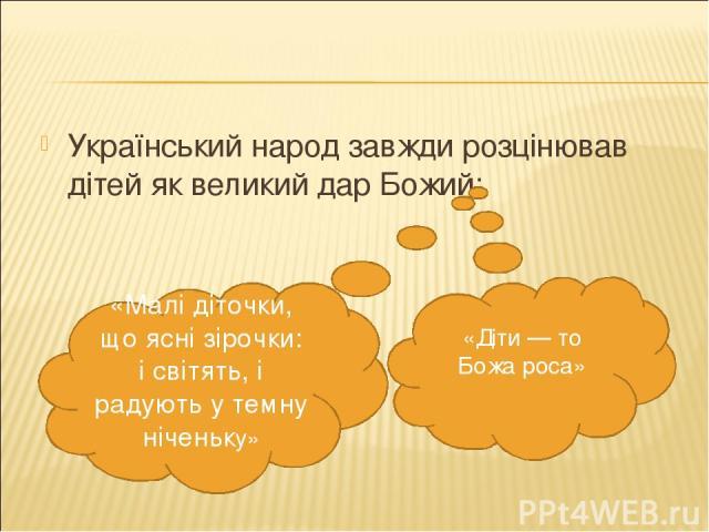 Український народ завжди розцінював дітей як великий дар Божий: «Діти — то Божа роса» «Малі діточки, що ясні зірочки: і світять, і радують у темну ніченьку»