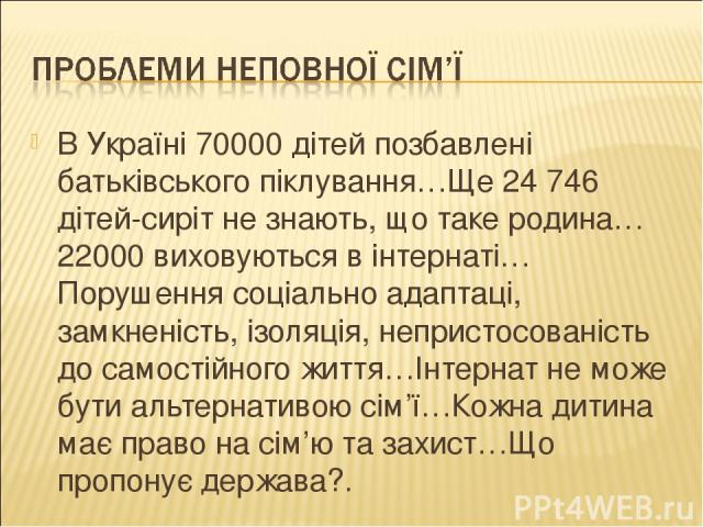 В Україні 70000 дітей позбавлені батьківського піклування…Ще 24746 дітей-сиріт не знають, що таке родина…22000 виховуються в інтернаті…Порушення соціально адаптаці, замкненість, ізоляція, непристосованість до самостійного життя…Інтернат не може бут…