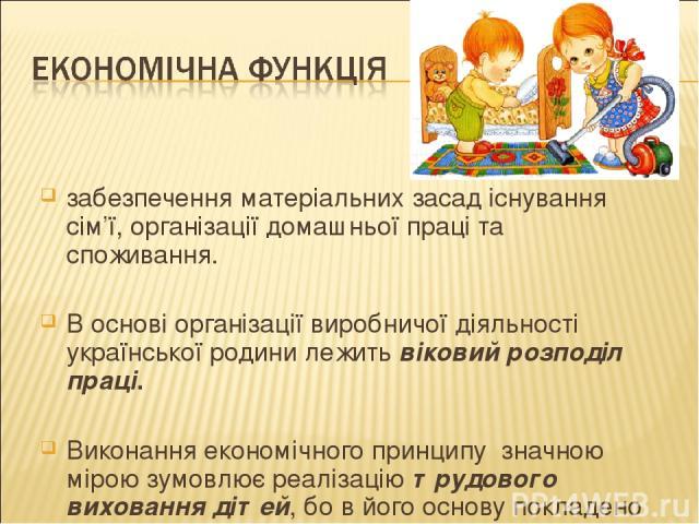забезпечення матеріальних засад існування сім'ї, організації домашньої праці та споживання. В основі організації виробничої діяльності української родини лежитьвіковий розподіл праці. Виконання економічного принципу значною мірою зумовлює реалізац…