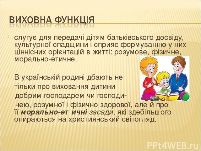 слугує для передачі дітям батьківського досвіду, культурної спадщини і сприяє формуванню у них ціннісних орієнтацій в житті: розумове, фізичне, морально-етичне.  В українській родині дбають не тільки про виховання дитини добрим господарем чи господ…
