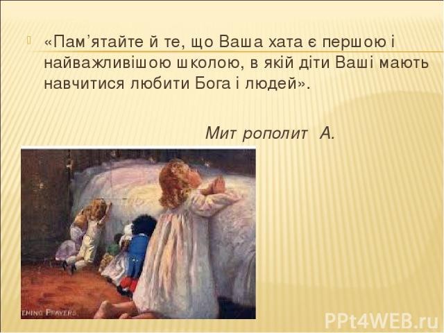 «Пам'ятайте й те, що Ваша хата є першою і найважливішою школою, в якій діти Ваші мають навчитися любити Бога і людей». Митрополит А. Шептицький