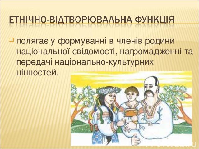 полягає у формуванні в членів родини національної свідомості, нагромадженні та передачі національно-культурних цінностей.