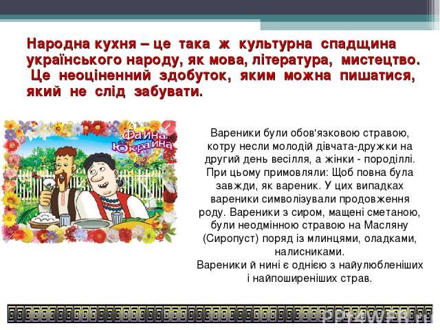 Народна кухня – це така ж культурна спадщина українського народу, як мова, література, мистецтво. Це неоціненний здобуток, яким можна пишатися, який не слід забувати. Вареники були обов'язковою стравою, котру несли молодій дівчата-дружки на другий д…