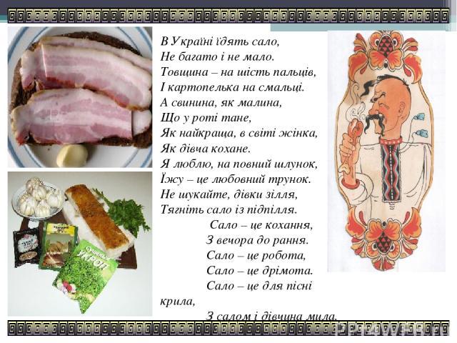 В Україні їдять сало, Не багато і не мало. Товщина – на шість пальців, І картопелька на смальці. А свинина, як малина, Що у роті тане, Як найкраща, в світі жінка, Як дівча кохане. Я люблю, на повний шлунок, Їжу – це любовний трунок. Не шукайте, дівк…