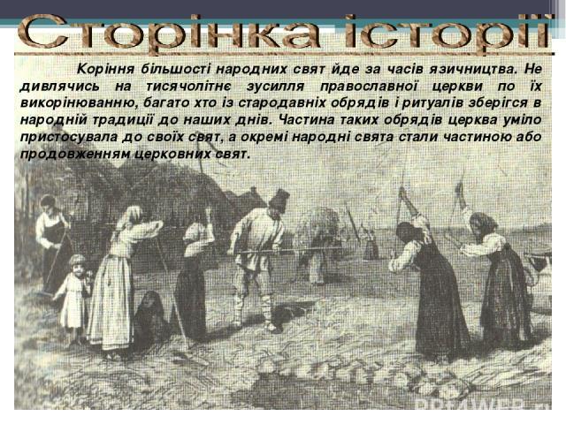 Коріння більшості народних свят йде за часів язичництва. Не дивлячись на тисячолітнє зусилля православної церкви по їх викорінюванню, багато хто із стародавніх обрядів і ритуалів зберігся в народній традиції до наших днів. Частина таких обрядів церк…